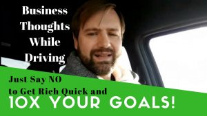 Just Say No To Get Rich Quick And 10X Your Goals To Build Your Business and Get Rich